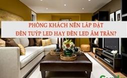 Phòng khách nên lắp đèn tuýp led hay đèn led âm trần?